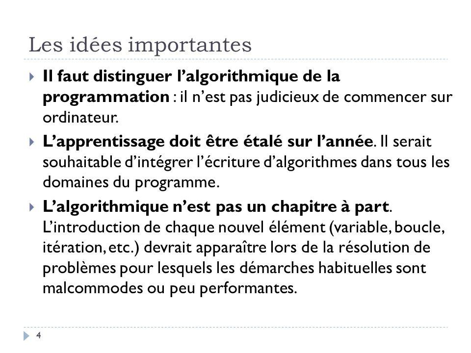 4 Les idées importantes Il faut distinguer lalgorithmique de la programmation : il nest pas judicieux de commencer sur ordinateur. Lapprentissage doit