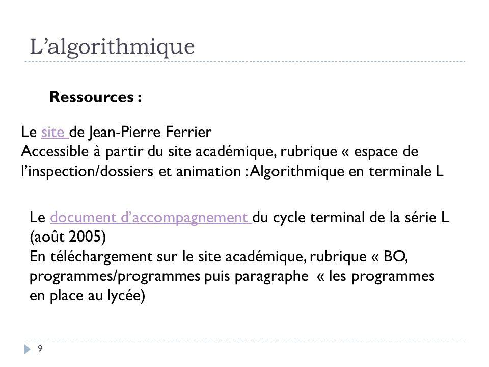 9 Lalgorithmique Ressources : Le site de Jean-Pierre Ferriersite Accessible à partir du site académique, rubrique « espace de linspection/dossiers et