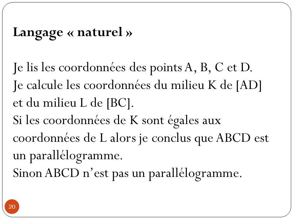 Langage algorithmique Variables x A, y A, x B, y B, x C, y C, x D, y D Entrées Saisir x A, y A, x B, y B, x C, y C, x D, y D Traitement Affecter à x K la valeur (x A + x D )/2 Affecter à y K la valeur (y A + y D )/2 Affecter à x L la valeur (x B + x C )/2 Affecter à y L la valeur (y B + y C )/2 Sortie Si x K = x L et y K = y L Alors Afficher ABCD est un parallélogramme Sinon Afficher ABCD n est pas un parallélogramme Différents logiciels : Calculatrice Algobox PythonCalculatrice AlgoboxPython 21