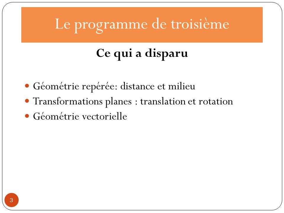 Le programme de troisième Ce qui a disparu Géométrie repérée: distance et milieu Transformations planes : translation et rotation Géométrie vectoriell