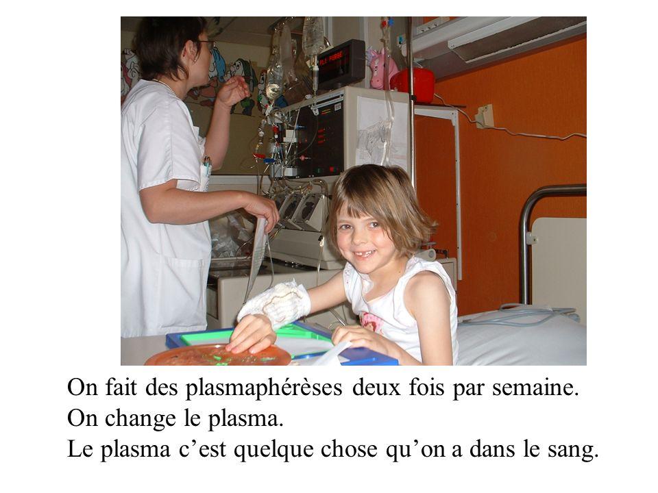 On fait des plasmaphérèses deux fois par semaine. On change le plasma. Le plasma cest quelque chose quon a dans le sang.
