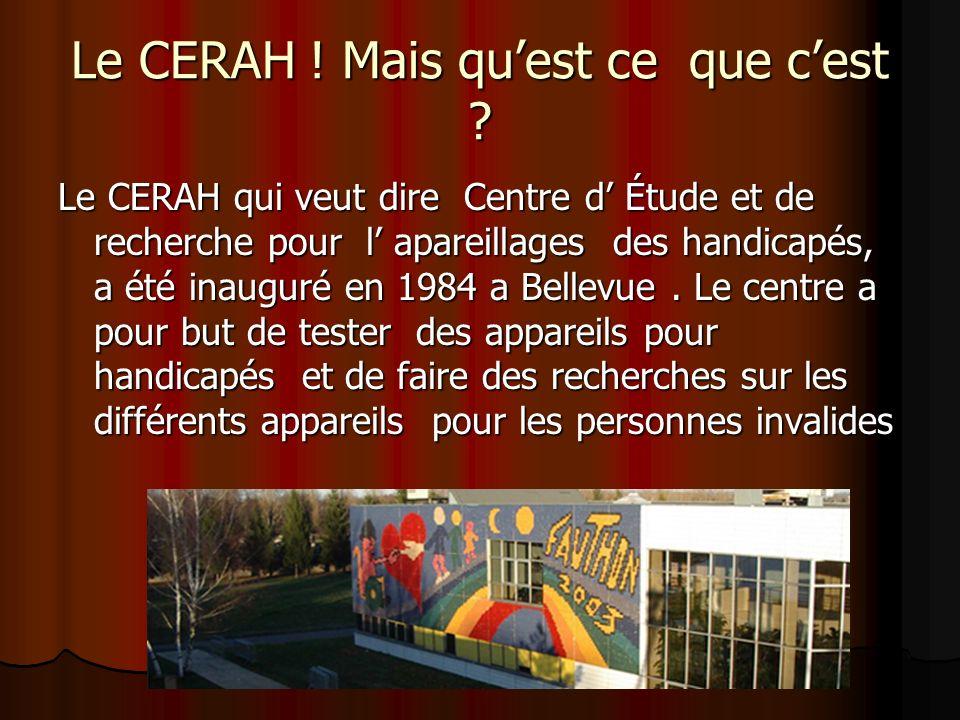 Le CERAH ! Mais quest ce que cest ? Le CERAH qui veut dire Centre d Étude et de recherche pour l apareillages des handicapés, a été inauguré en 1984 a