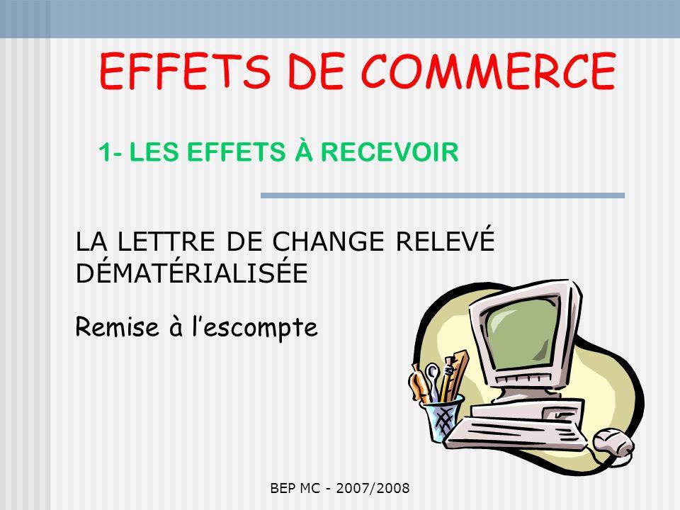 BEP MC - 2007/2008 EFFETS DE COMMERCE 1- LES EFFETS À RECEVOIR LA LETTRE DE CHANGE RELEVÉ DÉMATÉRIALISÉE Remise à lescompte