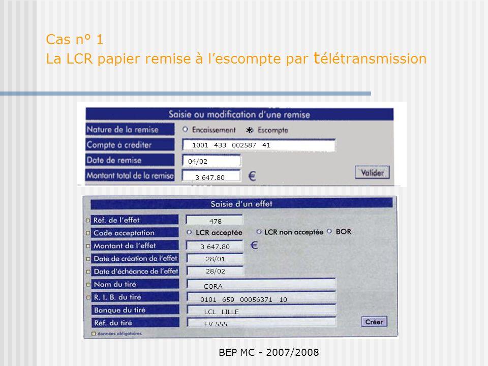 BEP MC - 2007/2008 Cas n° 1 La LCR papier remise à lescompte par t élétransmission 1001 433 002587 41 3 647.80 478 3 647.80 28/01 28/02 CORA 0101 659