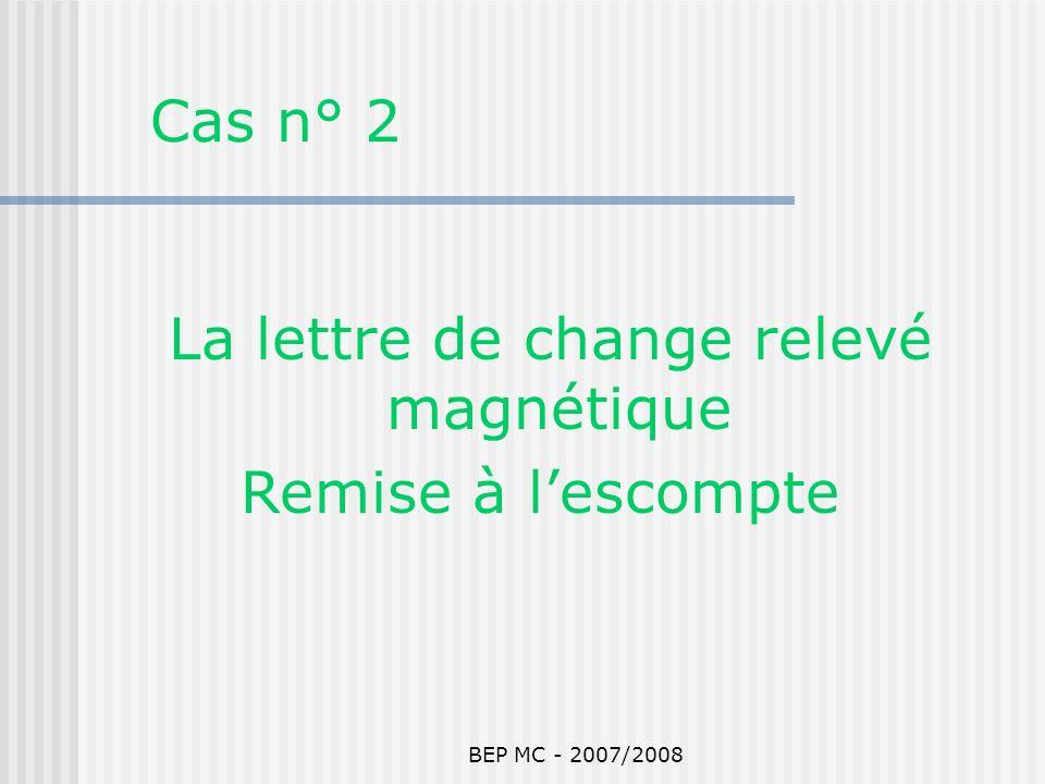 BEP MC - 2007/2008 Cas n° 2 La lettre de change relevé magnétique Remise à lescompte