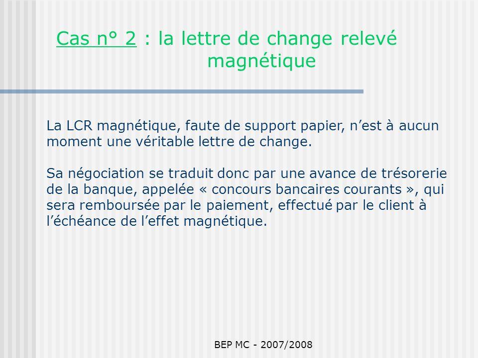 BEP MC - 2007/2008 La LCR magnétique, faute de support papier, nest à aucun moment une véritable lettre de change. Sa négociation se traduit donc par