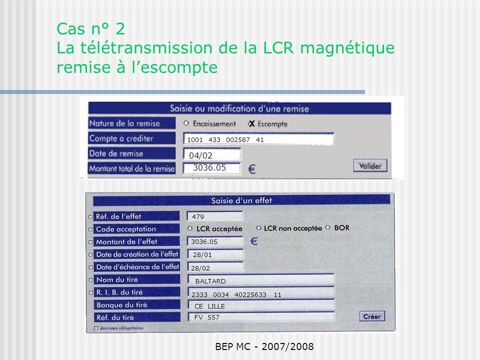 BEP MC - 2007/2008 Cas n° 2 La télétransmission de la LCR magnétique remise à lescompte 479 3036.05 28/01 28/02 BALTARD 2333 0034 40225633 11 CE LILLE