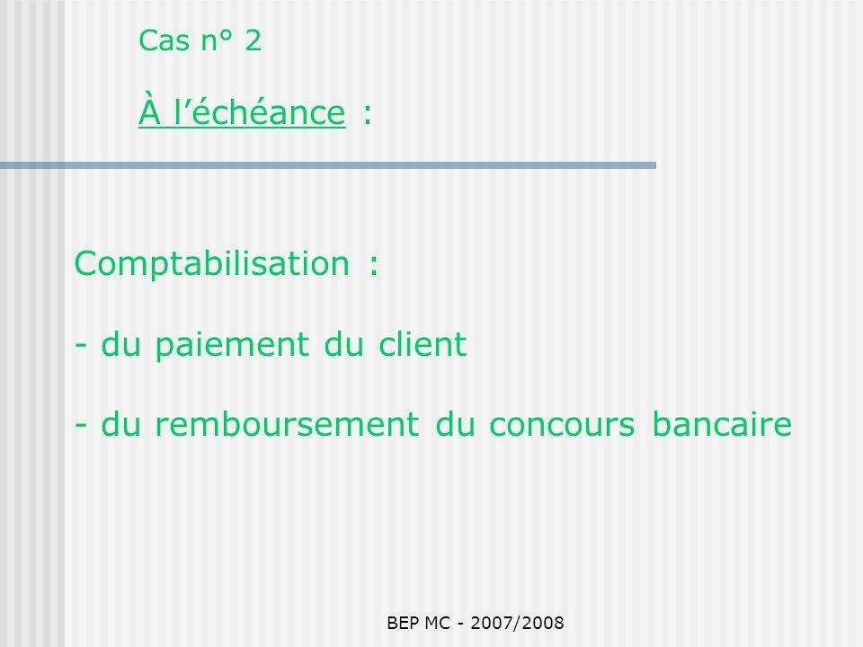 BEP MC - 2007/2008 Cas n° 2 À léchéance : Comptabilisation : - du paiement du client - du remboursement du concours bancaire