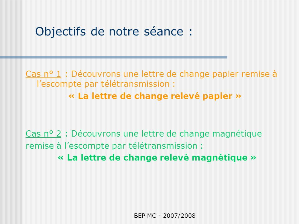 BEP MC - 2007/2008 Objectifs de notre séance : Cas n° 1 : Découvrons une lettre de change papier remise à lescompte par télétransmission : « La lettre