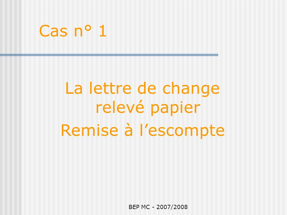 BEP MC - 2007/2008 Cas n° 1 : La lettre de change relevé papier remise à lescompte : Leffet est « négocié ».