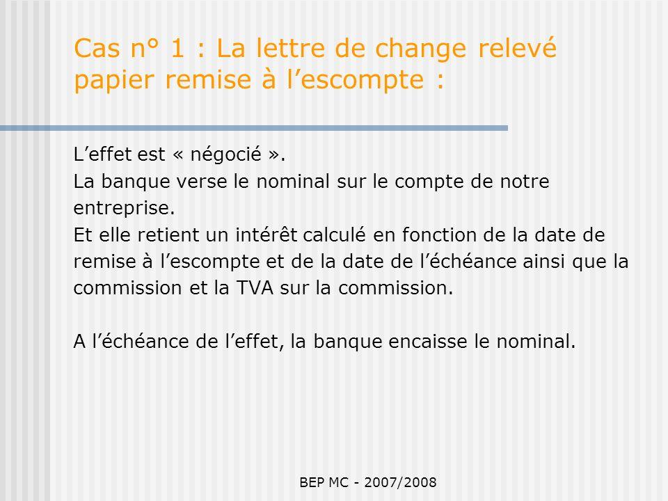 BEP MC - 2007/2008 Cas n° 1 : La lettre de change relevé papier remise à lescompte : Leffet est « négocié ». La banque verse le nominal sur le compte