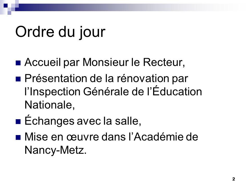 2 Ordre du jour Accueil par Monsieur le Recteur, Présentation de la rénovation par lInspection Générale de lÉducation Nationale, Échanges avec la salle, Mise en œuvre dans lAcadémie de Nancy-Metz.