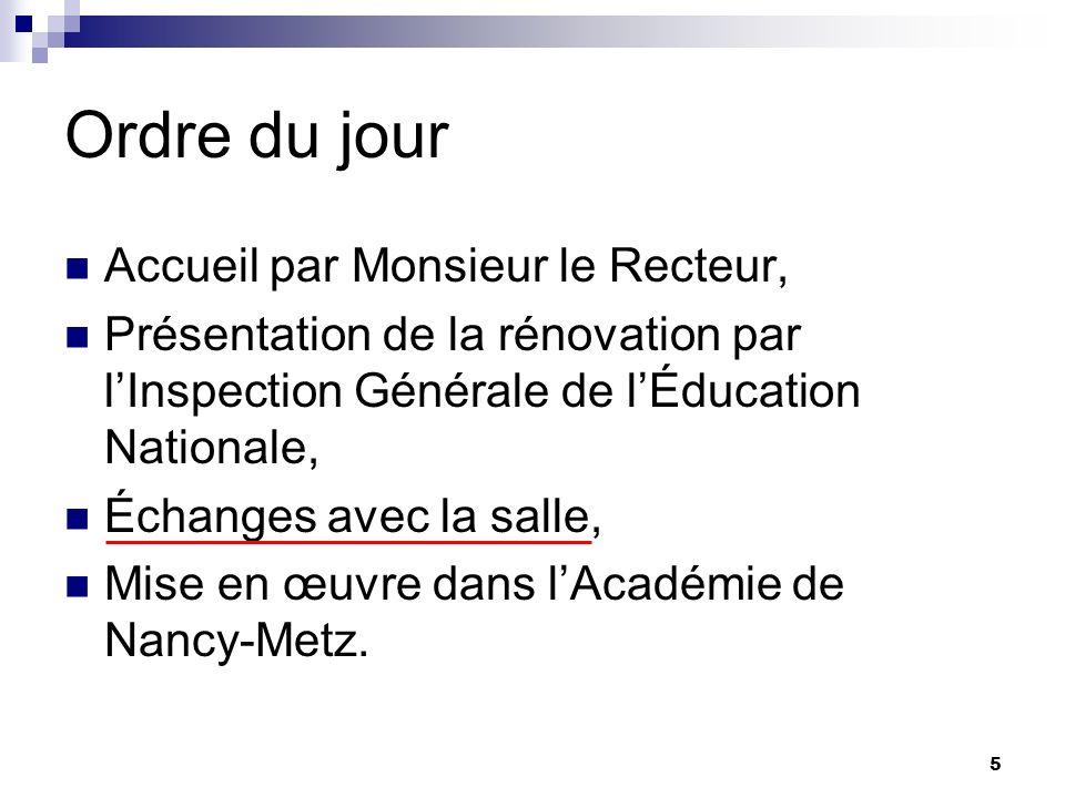 5 Ordre du jour Accueil par Monsieur le Recteur, Présentation de la rénovation par lInspection Générale de lÉducation Nationale, Échanges avec la salle, Mise en œuvre dans lAcadémie de Nancy-Metz.
