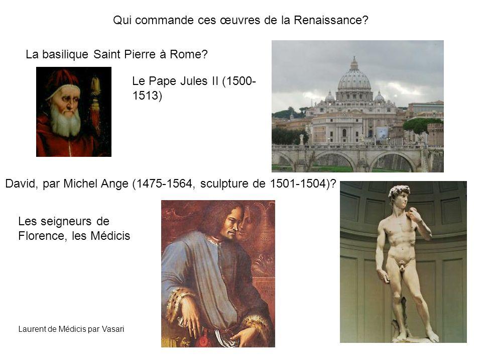 Qui commande ces œuvres de la Renaissance? La basilique Saint Pierre à Rome? Le Pape Jules II (1500- 1513) David, par Michel Ange (1475-1564, sculptur
