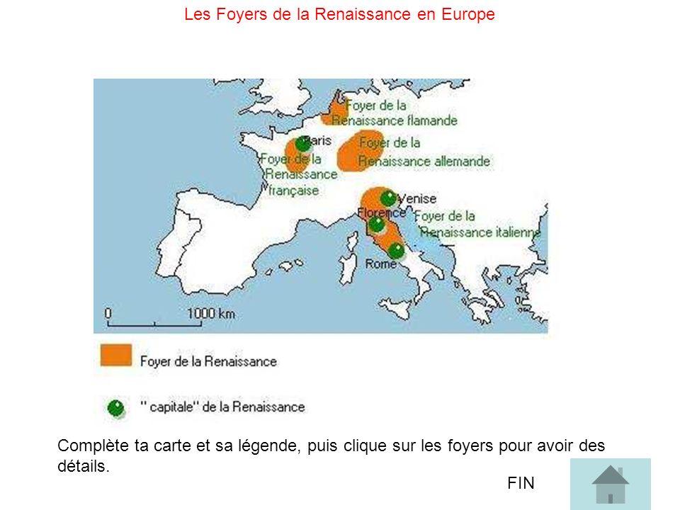 Les Foyers de la Renaissance en Europe Complète ta carte et sa légende, puis clique sur les foyers pour avoir des détails. FIN