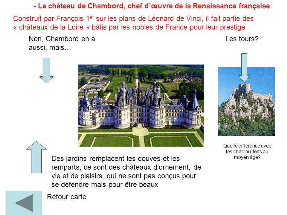 - Le château de Chambord, chef dœuvre de la Renaissance française Retour carte Quelle différence avec les château-forts du moyen âge? Les tours?Non, C