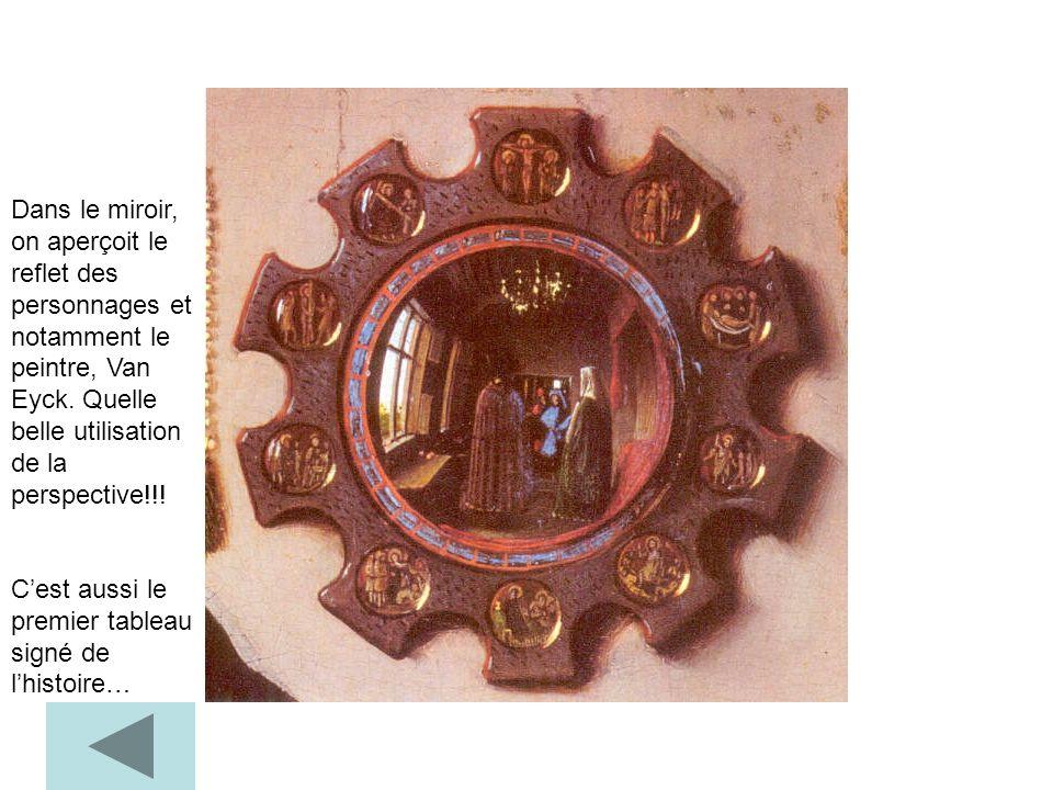 Dans le miroir, on aperçoit le reflet des personnages et notamment le peintre, Van Eyck. Quelle belle utilisation de la perspective!!! Cest aussi le p