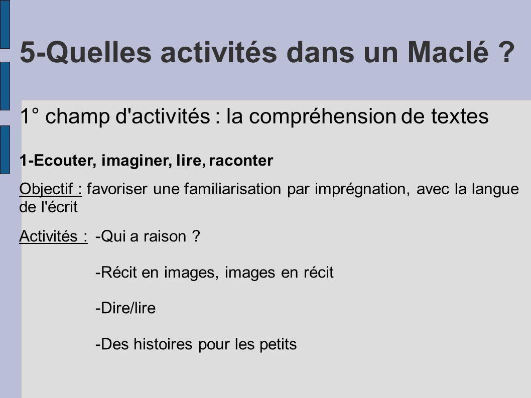 5-Quelles activités dans un Maclé ? 1° champ d'activités : la compréhension de textes 1-Ecouter, imaginer, lire, raconter Objectif : favoriser une fam