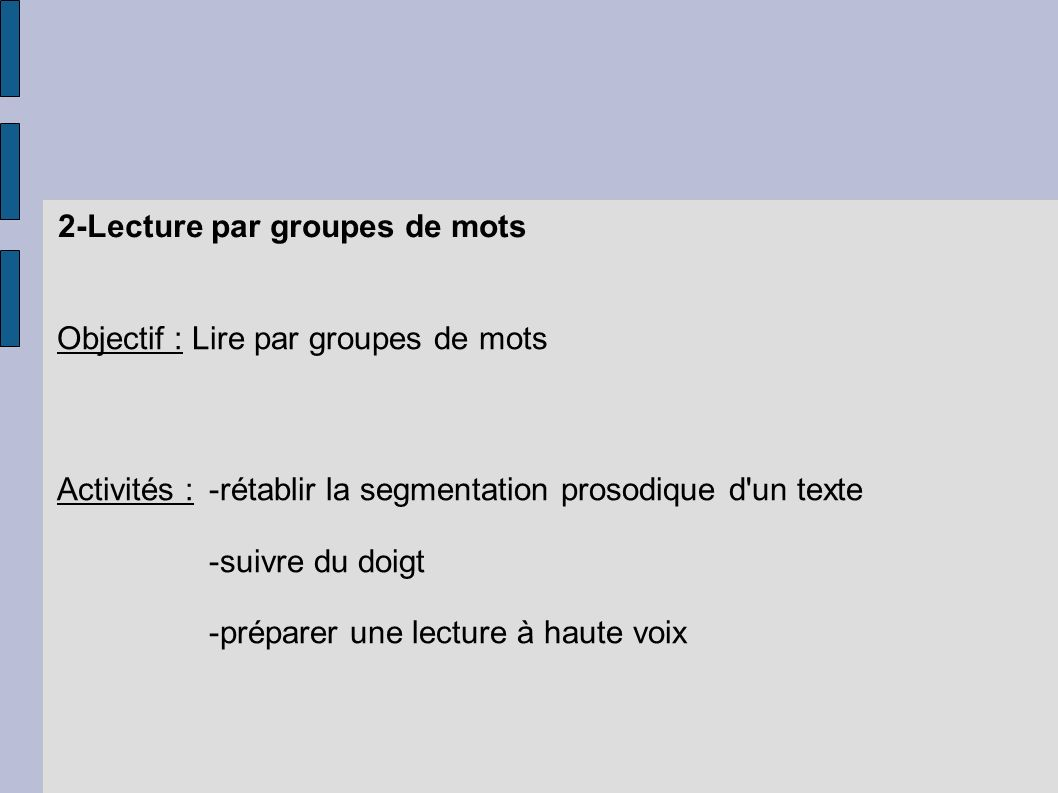 2-Lecture par groupes de mots Objectif : Lire par groupes de mots Activités :-rétablir la segmentation prosodique d'un texte -suivre du doigt -prépare