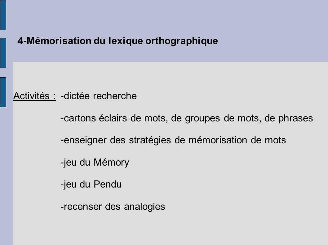 4-Mémorisation du lexique orthographique Activités :-dictée recherche -cartons éclairs de mots, de groupes de mots, de phrases -enseigner des stratégi