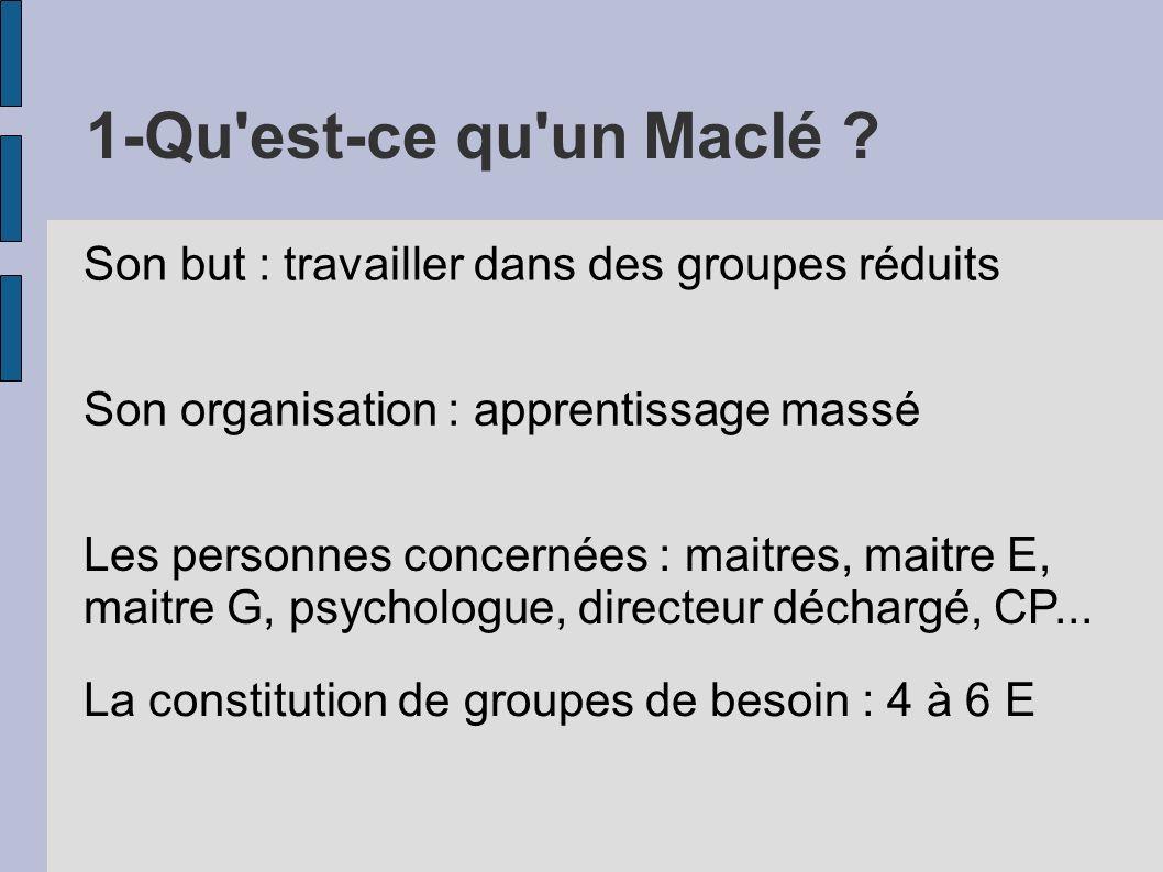 1-Qu'est-ce qu'un Maclé ? Son but : travailler dans des groupes réduits Son organisation : apprentissage massé Les personnes concernées : maitres, mai