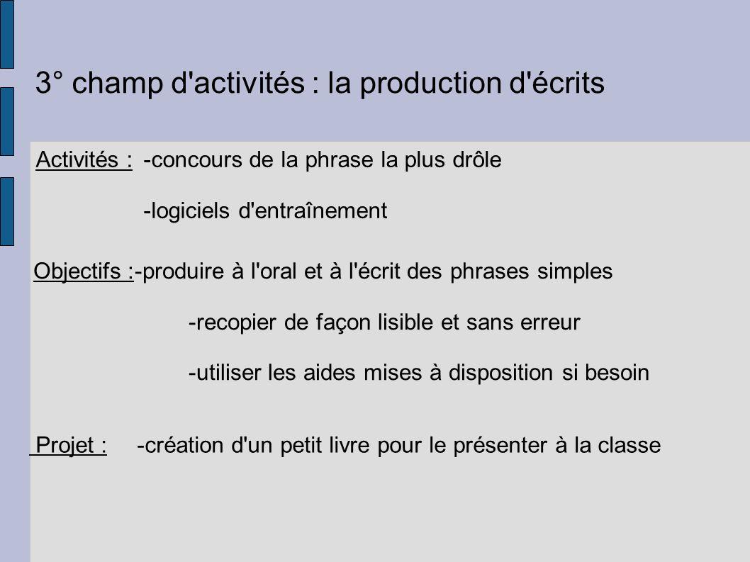 3° champ d'activités : la production d'écrits Activités :-concours de la phrase la plus drôle -logiciels d'entraînement Objectifs :-produire à l'oral