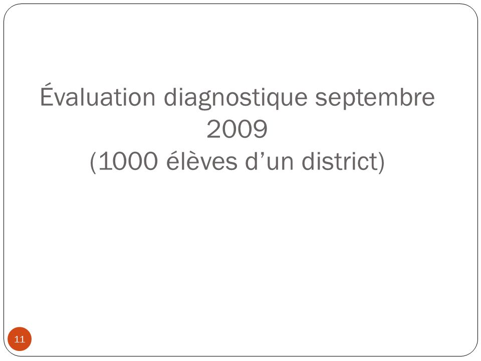 11 Évaluation diagnostique septembre 2009 (1000 élèves dun district)