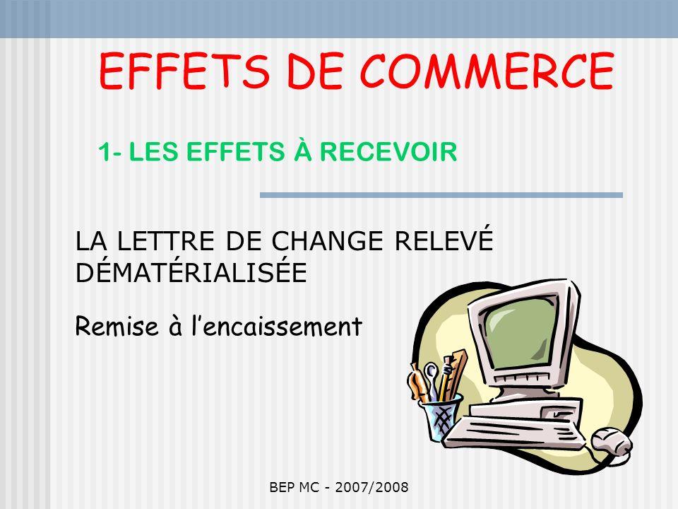 BEP MC - 2007/2008 EFFETS DE COMMERCE 1- LES EFFETS À RECEVOIR LA LETTRE DE CHANGE RELEVÉ DÉMATÉRIALISÉE Remise à lencaissement