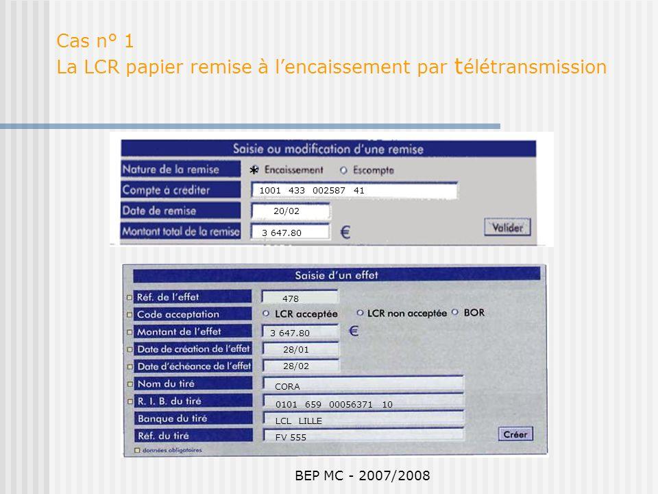 BEP MC - 2007/2008 Cas n° 1 La LCR papier remise à lencaissement par t élétransmission 1001 433 002587 41 20/02 3 647.80 FV 555 3 647.80 28/01 28/02 C