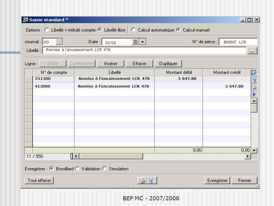 BEP MC - 2007/2008 511300 Remise à lencaissement LCR 478 3 647.80 413000 Remise à lencaissement LCR 478 3 647.80 OD 20/02 BRENT LCR Remise à lencaisse