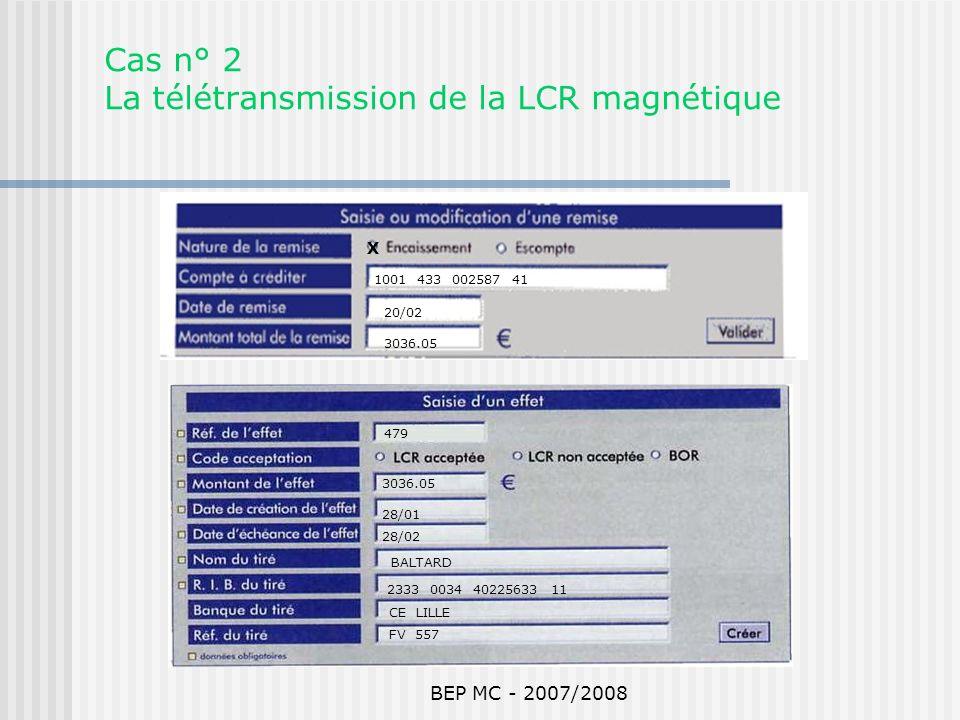 BEP MC - 2007/2008 Cas n° 2 La télétransmission de la LCR magnétique 1001 433 002587 41 20/02 3036.05 479 3036.05 28/01 28/02 BALTARD 2333 0034 402256