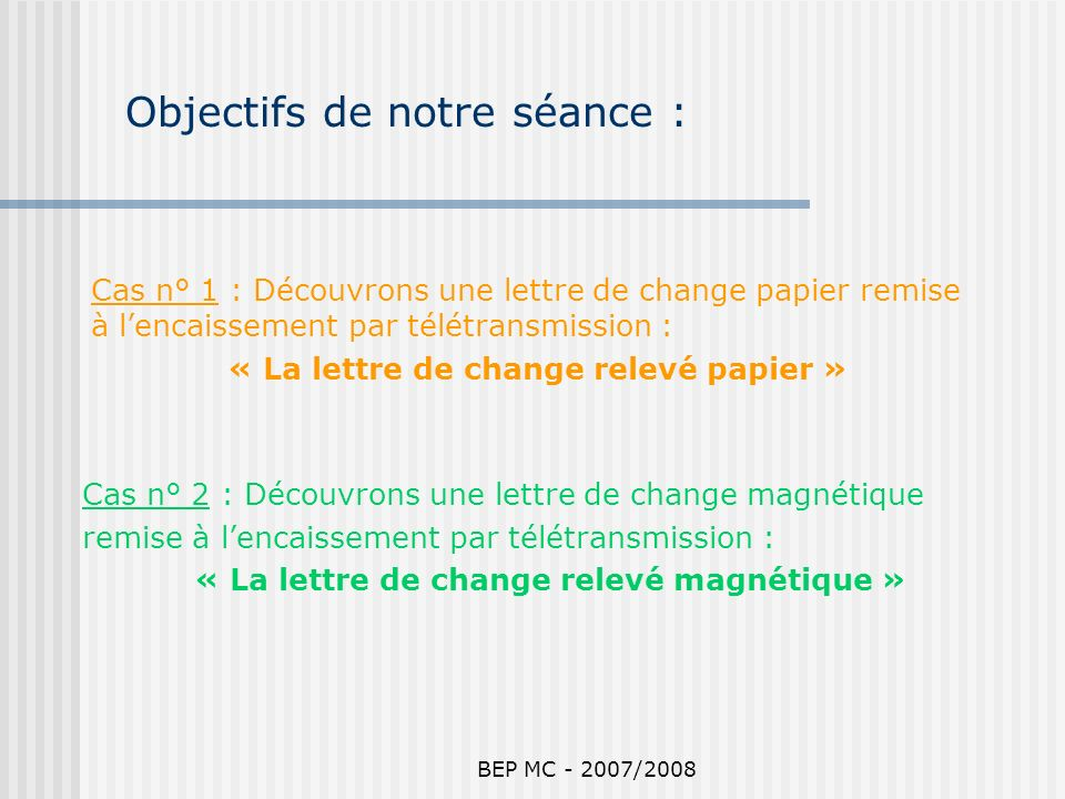 BEP MC - 2007/2008 Objectifs de notre séance : Cas n° 2 : Découvrons une lettre de change magnétique remise à lencaissement par télétransmission : « L
