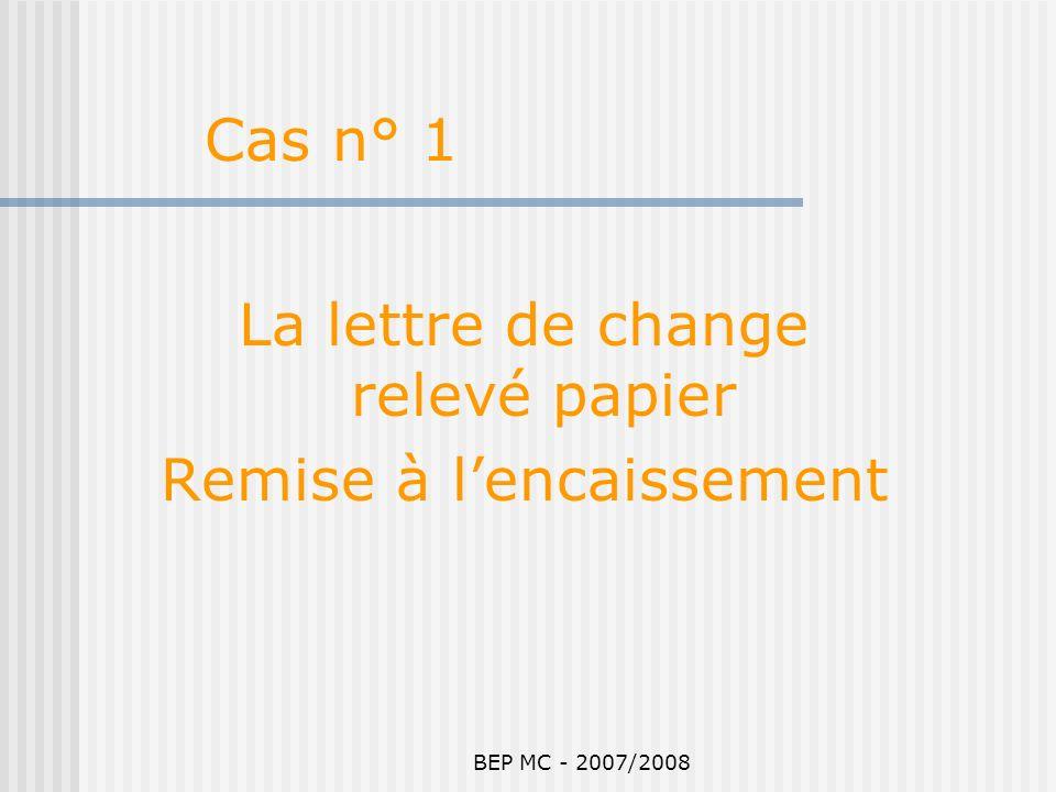 BEP MC - 2007/2008 La lettre de change relevé papier Remise à lencaissement Cas n° 1