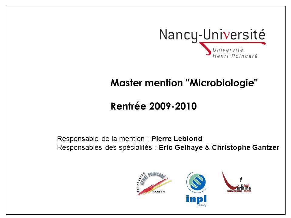 Master mention Microbiologie Rentrée 2009-2010 Responsable de la mention : Pierre Leblond Responsables des spécialités : Eric Gelhaye & Christophe Gantzer