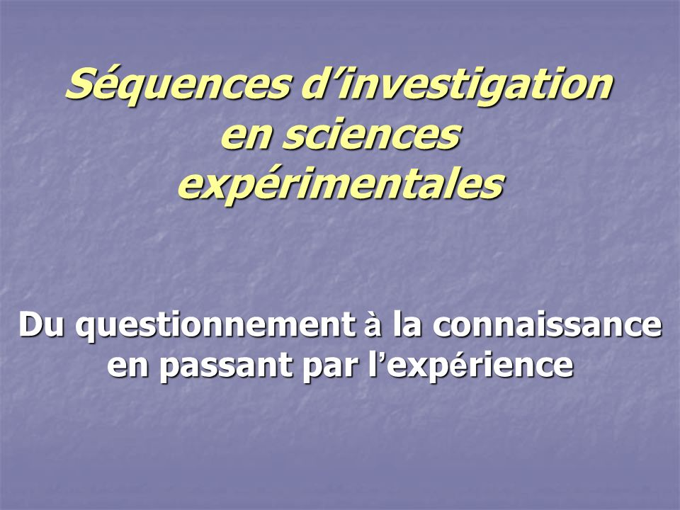 Séquences dinvestigation en sciences expérimentales Du questionnement à la connaissance en passant par l exp é rience