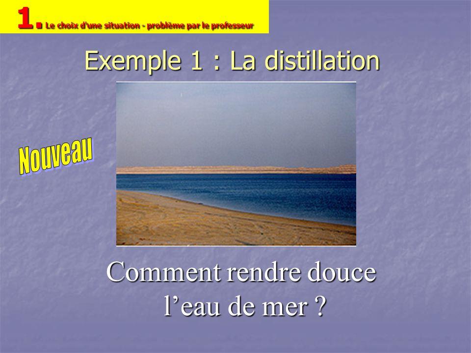 Exemple 1 : La distillation Comment rendre douce leau de mer ? 1. Le choix d'une situation - problème par le professeur