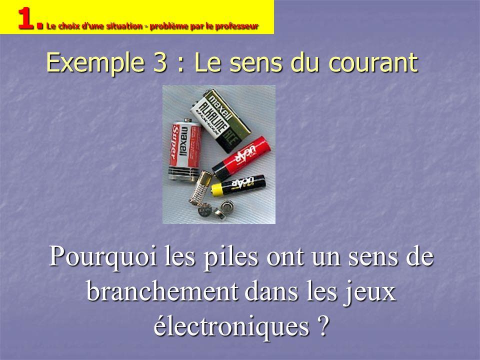 Exemple 3 : Le sens du courant Pourquoi les piles ont un sens de branchement dans les jeux électroniques ? 1. Le choix d'une situation - problème par
