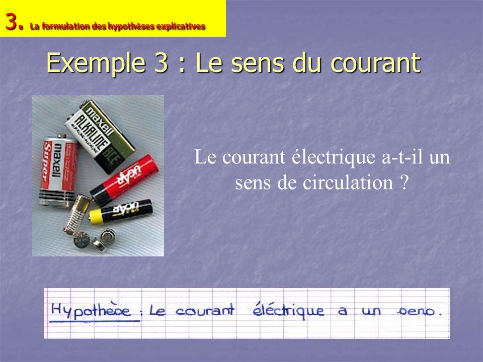 Exemple 3 : Le sens du courant Le courant électrique a-t-il un sens de circulation ? 3. La formulation des hypothèses explicatives