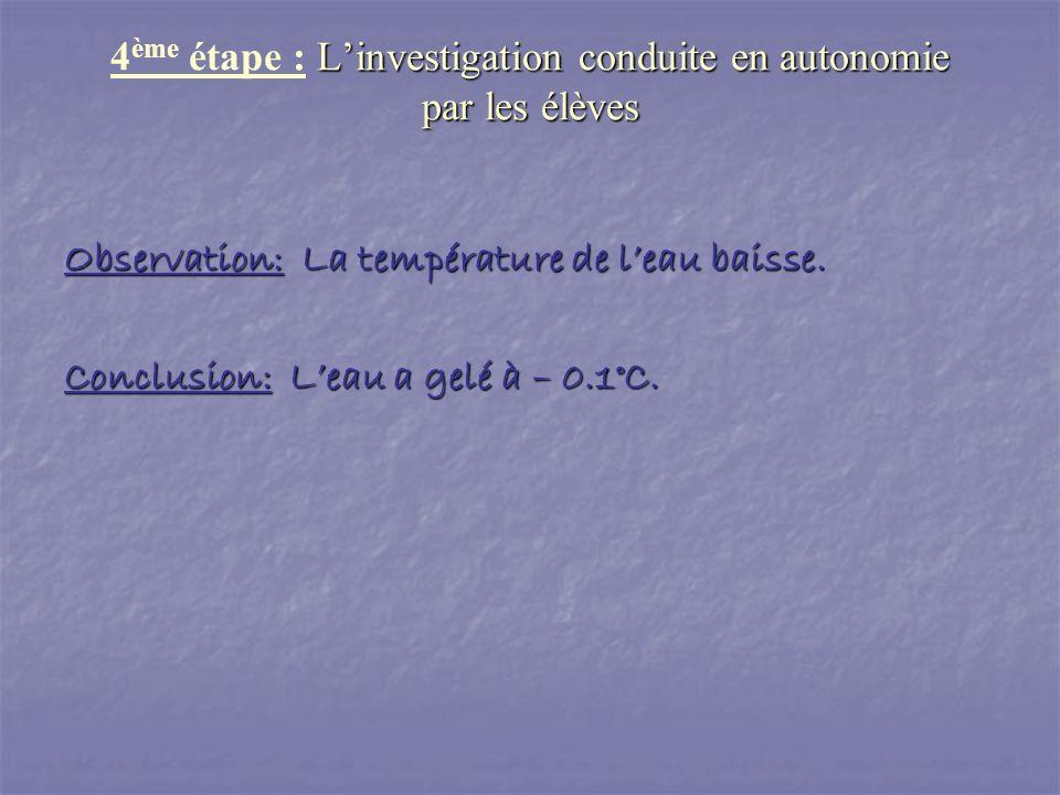 Observation: La température de leau baisse. Conclusion: Leau a gelé à – 0.1°C. Linvestigation conduite en autonomie par les élèves 4 ème étape : Linve
