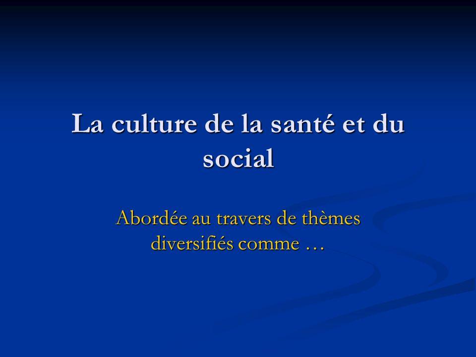 La culture de la santé et du social Abordée au travers de thèmes diversifiés comme …