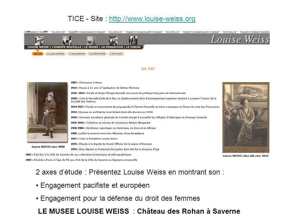 TICE - Site : http://www.louise-weiss.orghttp://www.louise-weiss.org 2 axes détude : Présentez Louise Weiss en montrant son : Engagement pacifiste et