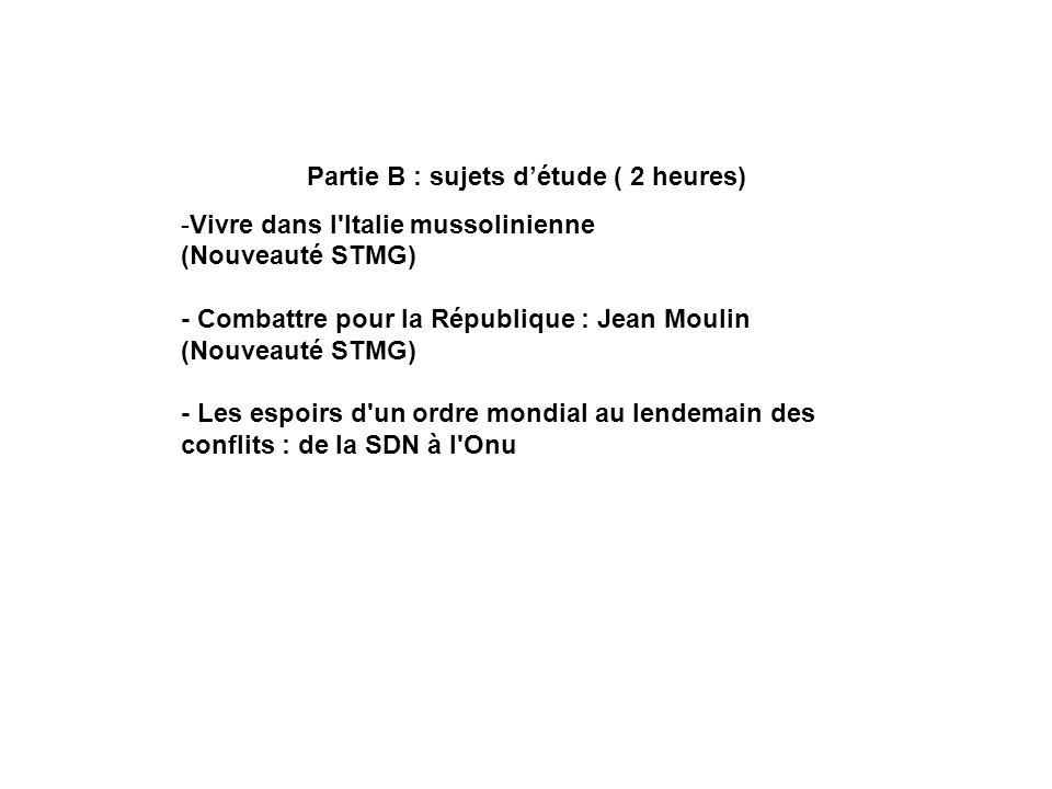 Partie B : sujets détude ( 2 heures) -Vivre dans l'Italie mussolinienne (Nouveauté STMG) - Combattre pour la République : Jean Moulin (Nouveauté STMG)