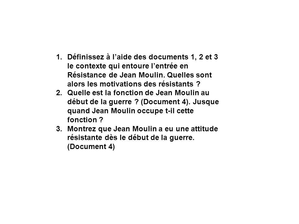 1.Définissez à laide des documents 1, 2 et 3 le contexte qui entoure lentrée en Résistance de Jean Moulin. Quelles sont alors les motivations des rési