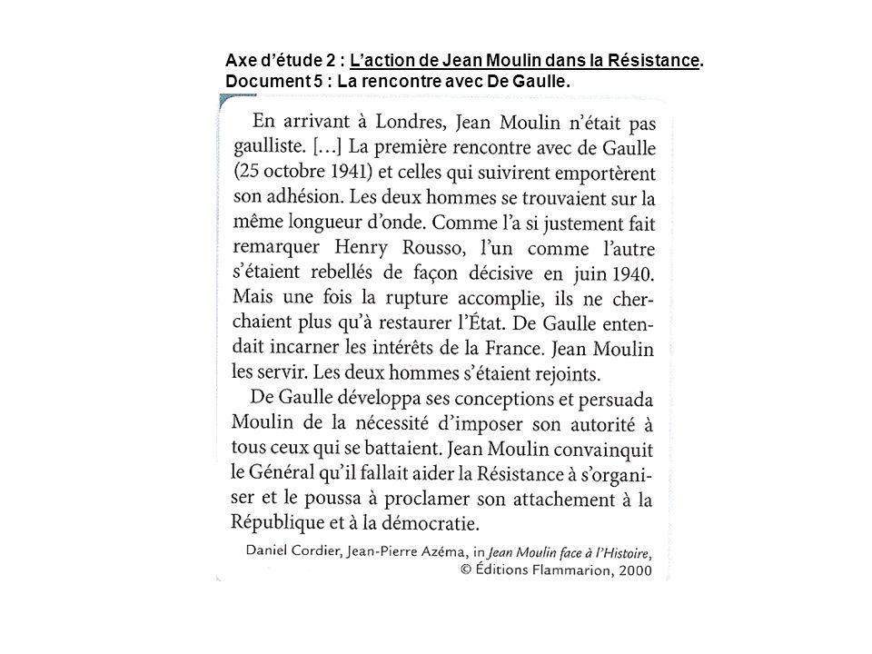 Axe détude 2 : Laction de Jean Moulin dans la Résistance. Document 5 : La rencontre avec De Gaulle.