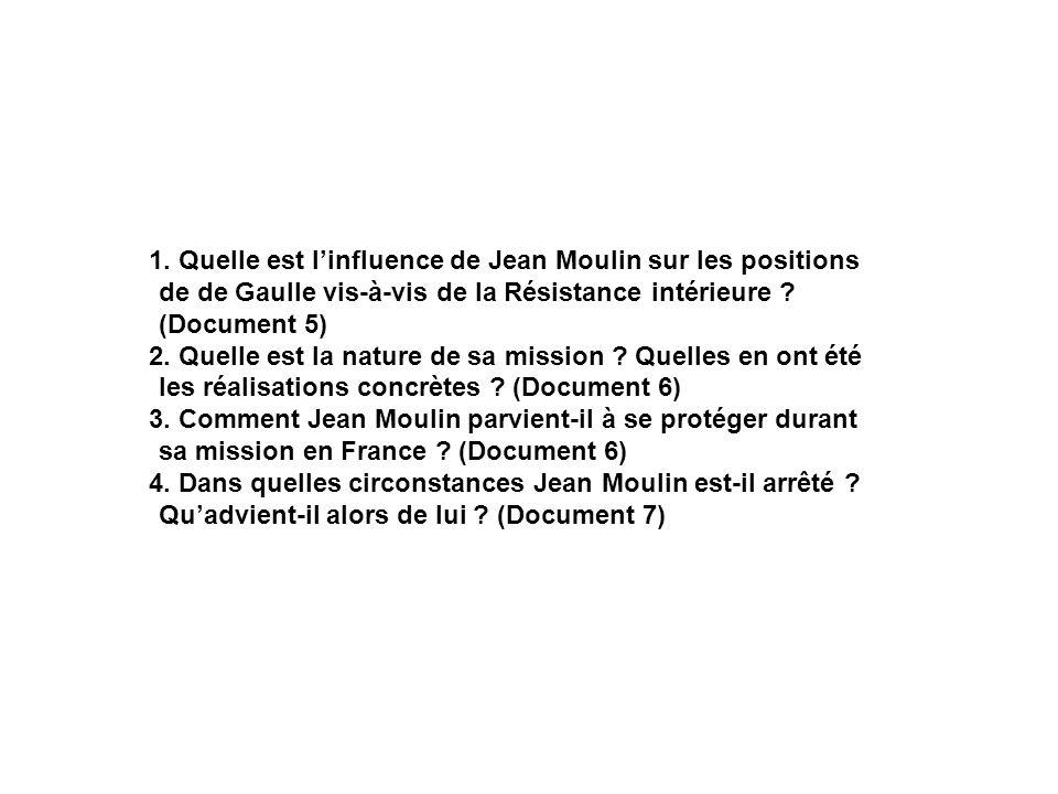 1. Quelle est linfluence de Jean Moulin sur les positions de de Gaulle vis-à-vis de la Résistance intérieure ? (Document 5) 2. Quelle est la nature de