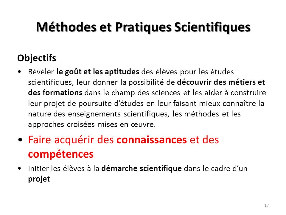 17 Méthodes et Pratiques Scientifiques Objectifs Révéler le goût et les aptitudes des élèves pour les études scientifiques, leur donner la possibilité