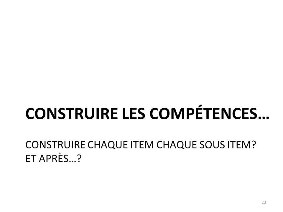 CONSTRUIRE CHAQUE ITEM CHAQUE SOUS ITEM? ET APRÈS…? CONSTRUIRE LES COMPÉTENCES… 23