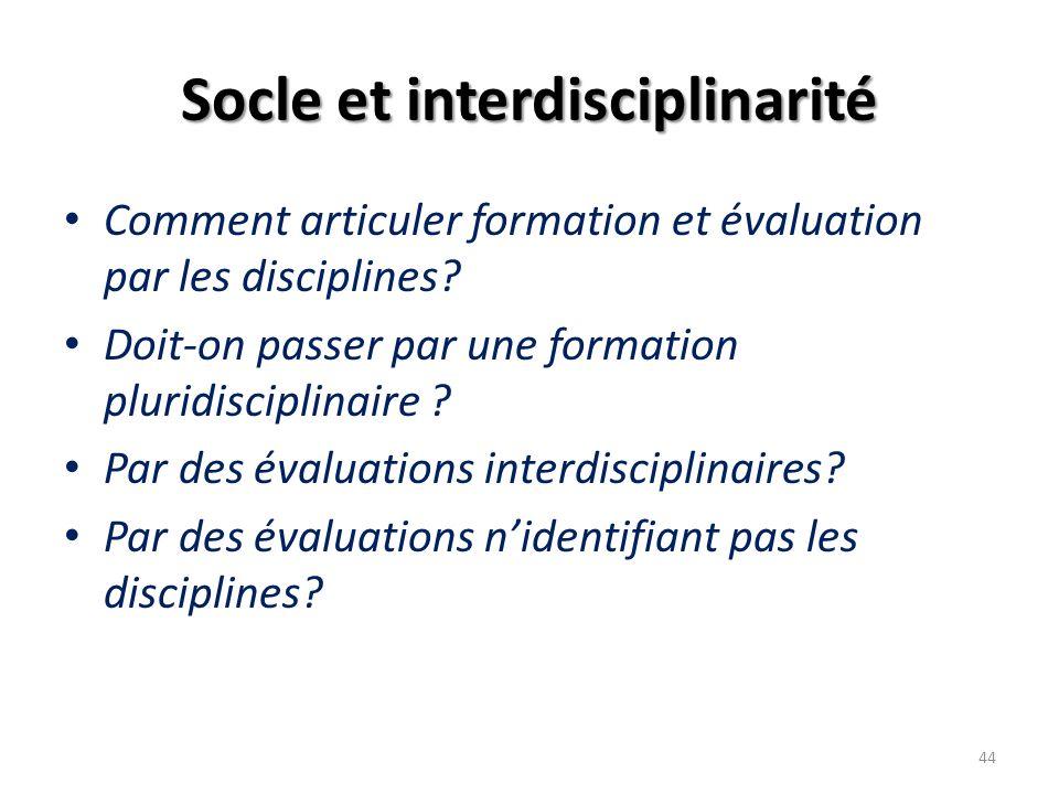 Socle et interdisciplinarité Comment articuler formation et évaluation par les disciplines? Doit-on passer par une formation pluridisciplinaire ? Par