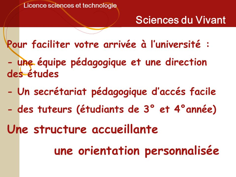 Licence sciences et technologie Sciences du Vivant Pour faciliter votre arrivée à luniversité : - une équipe pédagogique et une direction des études -