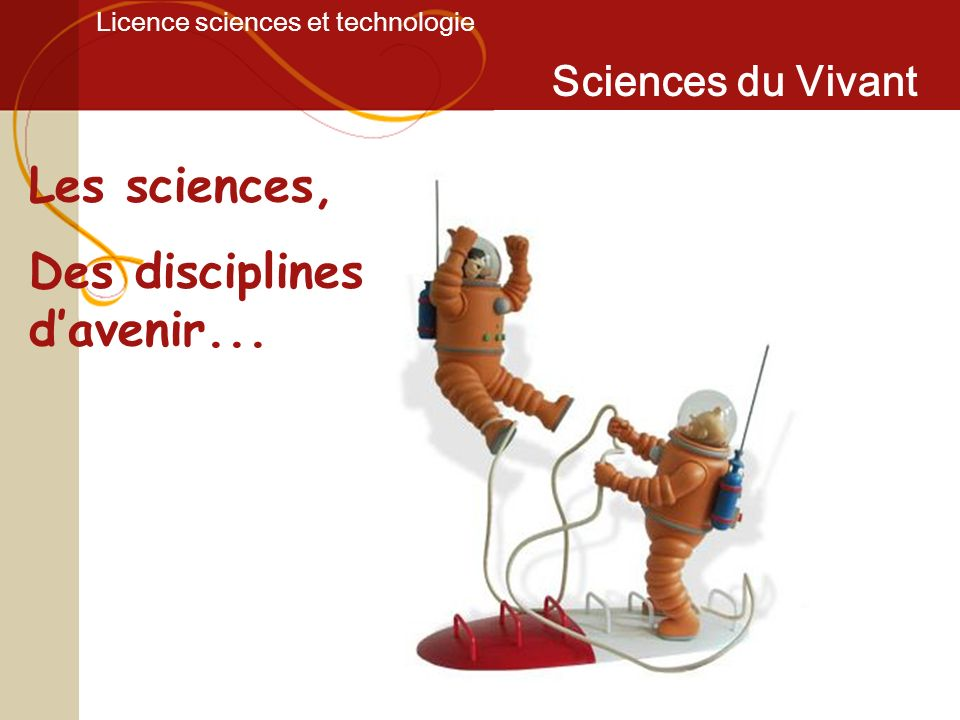 Licence sciences et technologie Sciences du Vivant Les sciences, Des disciplines davenir...